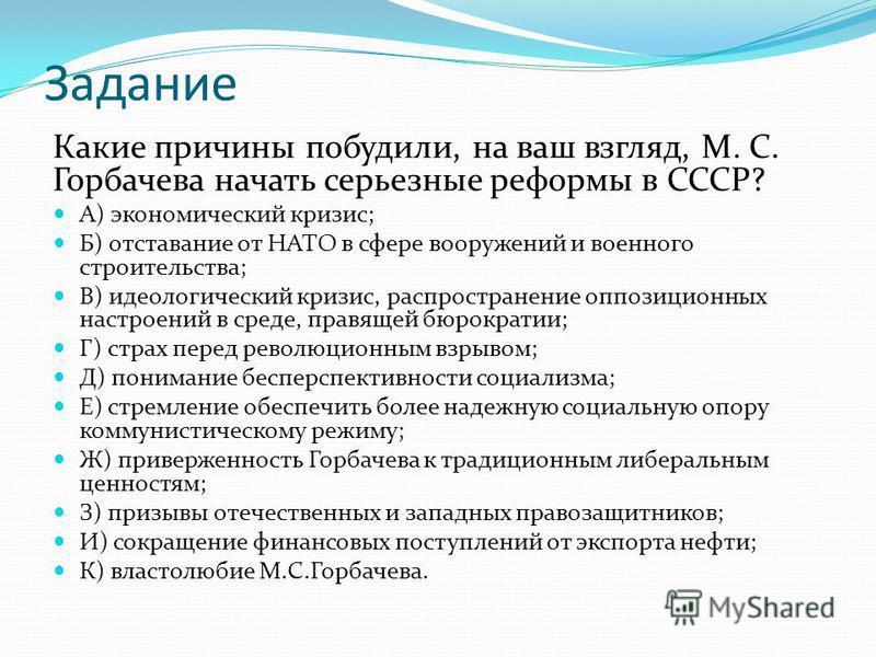 Задание Какие причины побудили, на ваш взгляд, М. С. Горбачева начать серьезные реформы в СССР? А) экономический кризис; Б) отставание от НАТО в сфере вооружений и военного строительства; В) идеологический кризис, распространение оппозиционних настро
