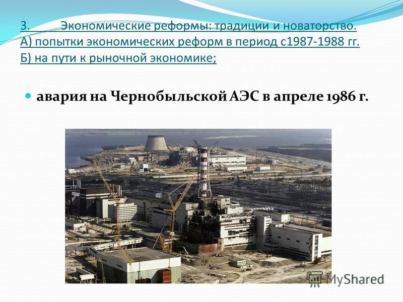 3. Экономические реформы: традиции и новаторство. А) попытки экономических реформ в период с 1987-1988 гг. Б) на пути к рыночной экономике; авария на Чернобыльской АЭС в апреле 1986 г.