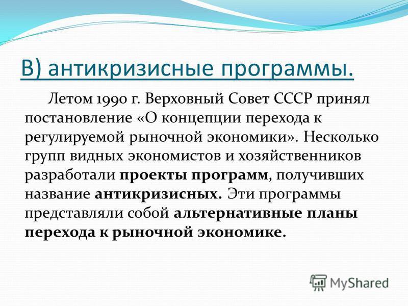 В) антикризисные программы. Летом 1990 г. Верховный Совет СССР принял постановление «О концепции перехода к регулируемой рыночной экономики». Несколько групп видних экономистов и хозяйственников разработали проекты программ, получивших название антик