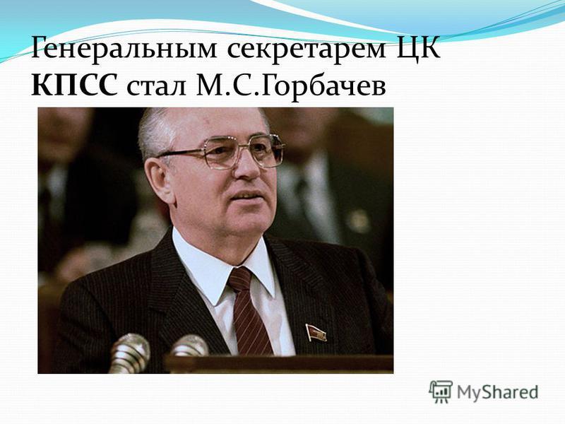 Генеральным секретарем ЦК КПСС стал М.С.Горбачев