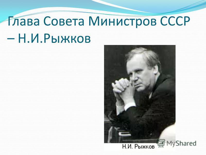 Глава Совета Министров СССР – Н.И.Рыжков