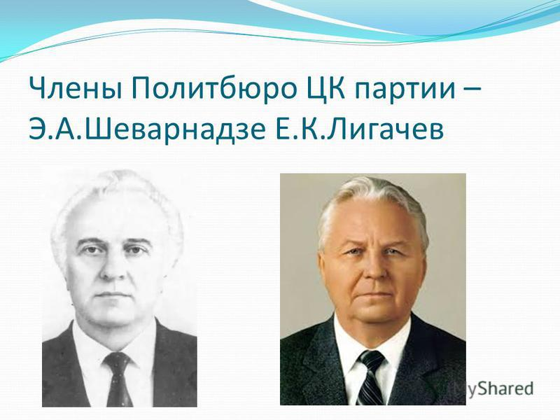 Члены Политбюро ЦК партии – Э.А.Шеварнадзе Е.К.Лигачев