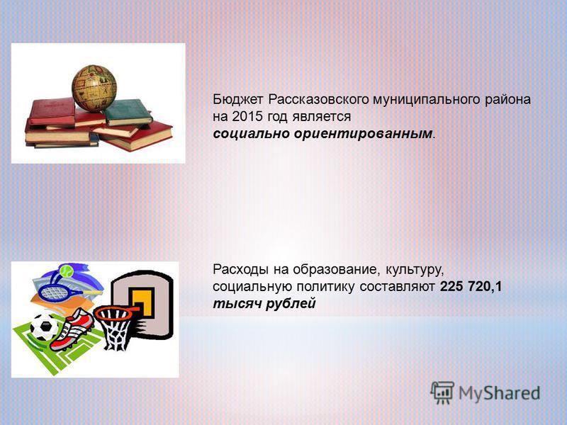 Бюджет Рассказовского муниципального района на 2015 год является социально ориентированным. Расходы на образование, культуру, социальную политику составляют 225 720,1 тысяч рублей