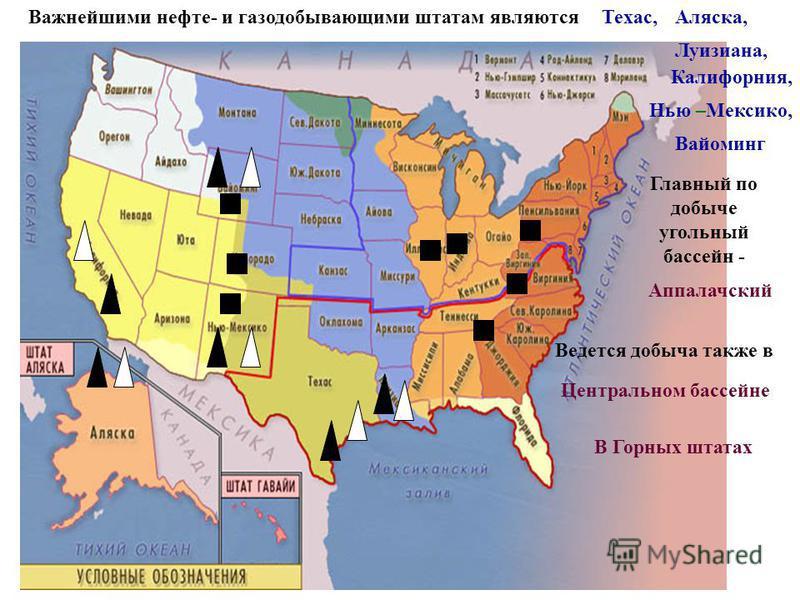 Важнейшими нефти- и газодобывающими штатам являются Техас,Аляска, Луизиана, Калифорния, Нью –Мексико, Вайоминг Главный по добыче угольный бассейн - Аппалачский Ведется добыча также в Центральном бассейне В Горных штатах