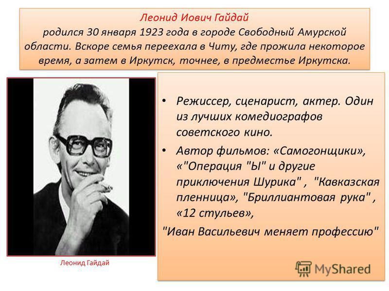 Леонид Иович Гайдай родился 30 января 1923 года в городе Свободный Амурской области. Вскоре семья переехала в Читу, где прожила некоторое время, а затем в Иркутск, точнее, в предместье Иркутска. Режиссер, сценарист, актер. Один из лучших комедиографо
