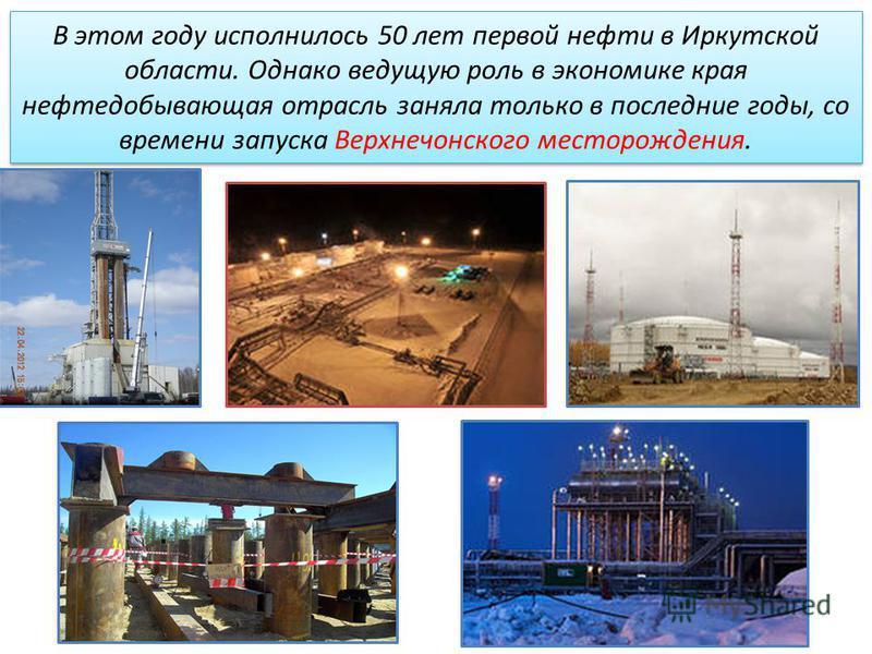 В этом году исполнилось 50 лет первой нефти в Иркутской области. Однако ведущую роль в экономике края нефтедобывающая отрасль заняла только в последние годы, со времени запуска Верхнечонского месторождения.