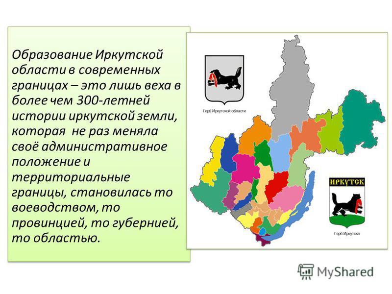 Образование Иркутской области в современных границах – это лишь веха в более чем 300-летней истории иркутской земли, которая не раз меняла своё административное положение и территориальные границы, становилась то воеводством, то провинцией, то губерн