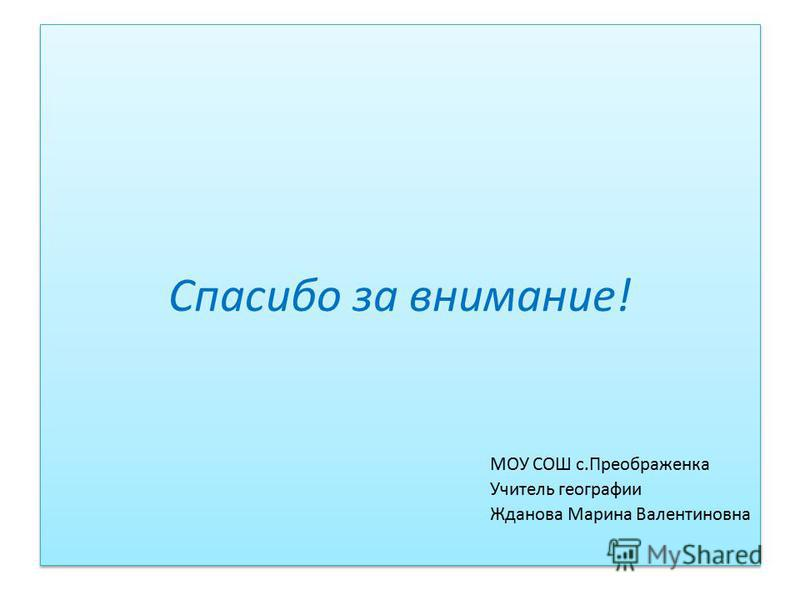 Спасибо за внимание! МОУ СОШ с.Преображенка Учитель географии Жданова Марина Валентиновна