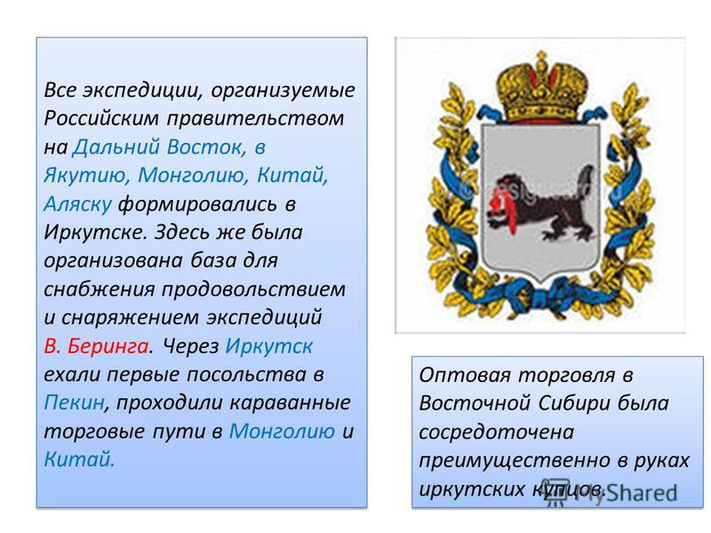 Все экспедиции, организуемые Российским правительством на Дальний Восток, в Якутию, Монголию, Китай, Аляску формировались в Иркутске. Здесь же была организована база для снабжения продовольствием и снаряжением экспедиций В. Беринга. Через Иркутск еха