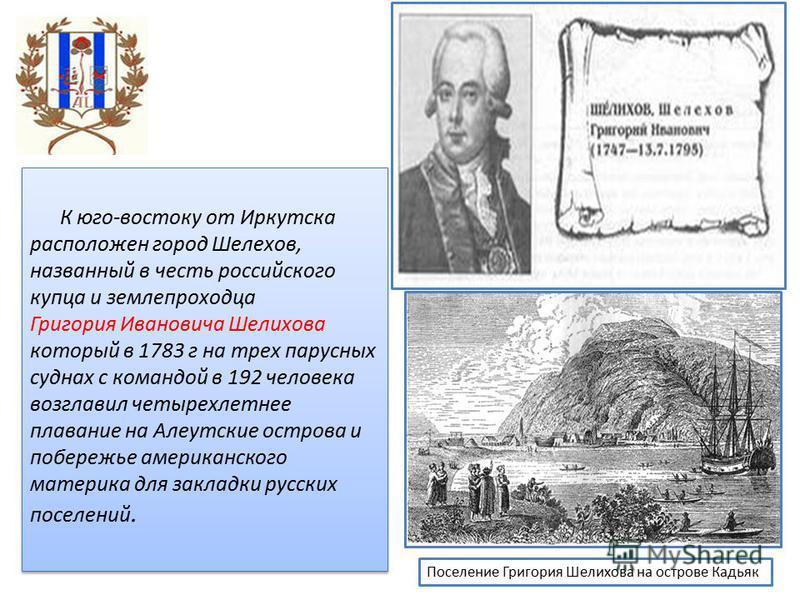 К юго-востоку от Иркутска расположен город Шелехов, названный в честь российского купца и землепроходца Григория Ивановича Шелихова который в 1783 г на трех парусных суднах с командой в 192 человека возглавил четырехлетнее плавание на Алеутские остро
