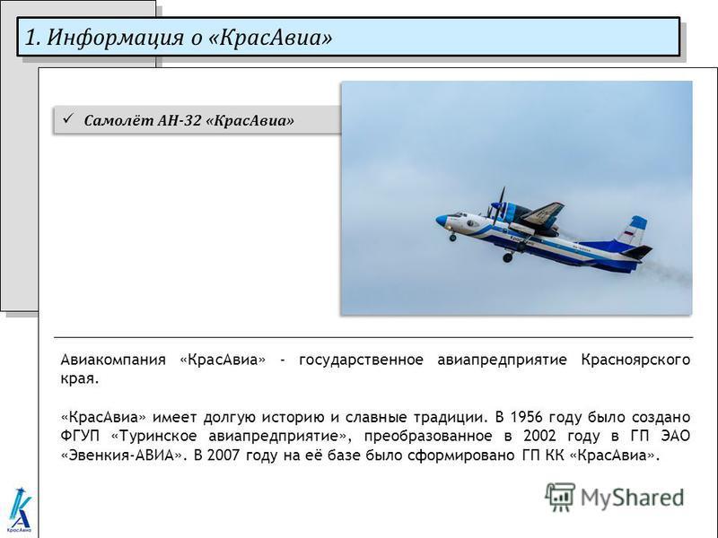 1. Информация о «Крас Авиа» Авиакомпания «Крас Авиа» - государственное авиапредприятие Красноярского края. «Крас Авиа» имеет долгую историю и славные традиции. В 1956 году было создано ФГУП «Туринское авиапредприятие», преобразованное в 2002 году в Г