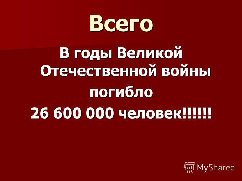 Всего В годы Великой Отечественной войны погибло 26 600 000 человек!!!!!!