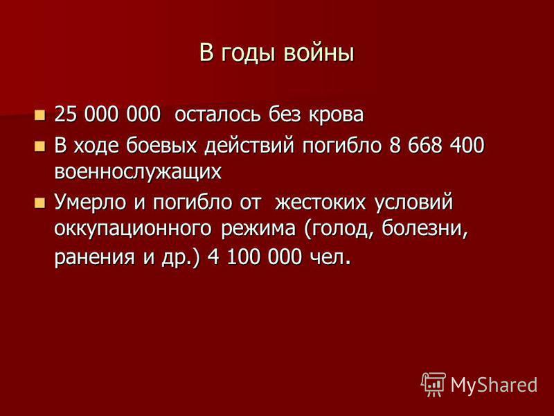 В годы войны 25 000 000 осталось без крова 25 000 000 осталось без крова В ходе боевых действий погибло 8 668 400 военнослужащих В ходе боевых действий погибло 8 668 400 военнослужащих Умерло и погибло от жестоких условий оккупационного режима (голод
