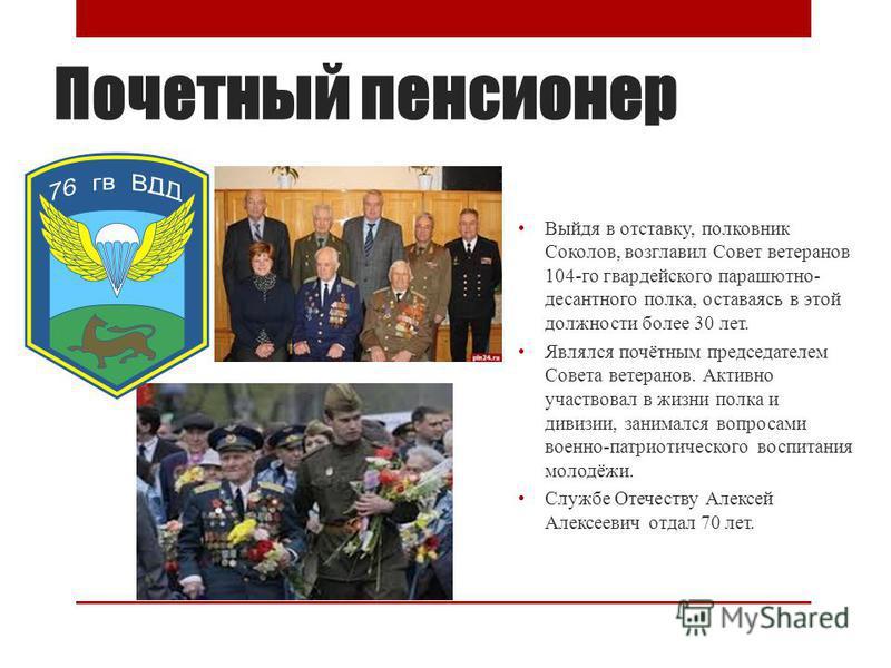 Почетный пенсионер Выйдя в отставку, полковник Соколов, возглавил Совет ветеранов 104-го гвардейского парашютно- десантного полка, оставаясь в этой должности более 30 лет. Являлся почётным председателем Совета ветеранов. Активно участвовал в жизни по