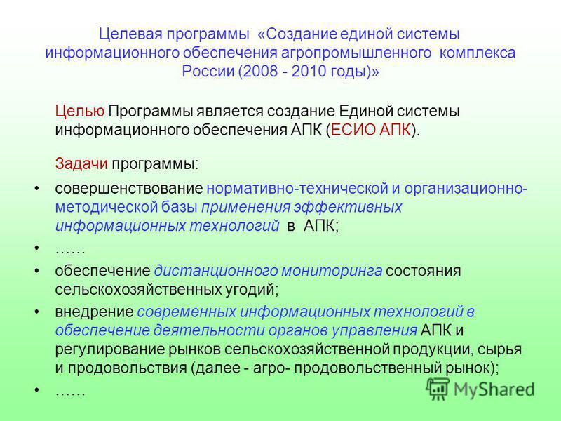 Целевая программы «Создание единой системы информационного обеспечения агропромышленного комплекса России (2008 - 2010 годы)» Целью Программы является создание Единой системы информационного обеспечения АПК (ЕСИО АПК). Задачи программы: совершенствов