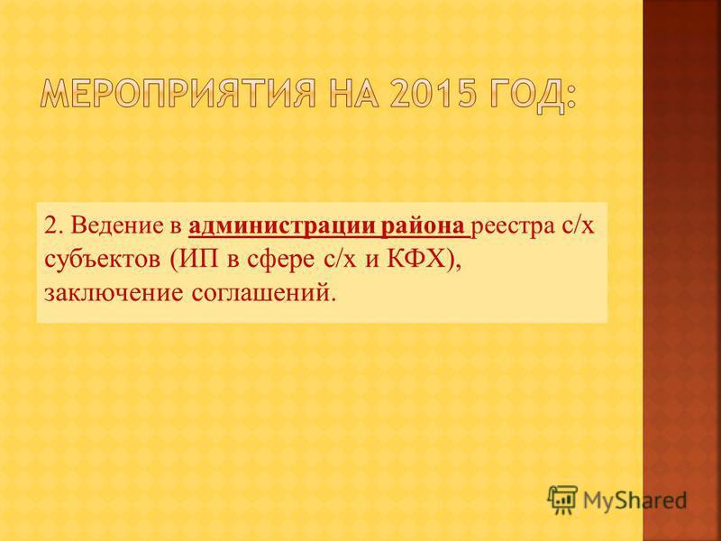 2. Ведение в администрации района реестра с/х субъектов (ИП в сфере с/х и КФХ), заключение соглашений.