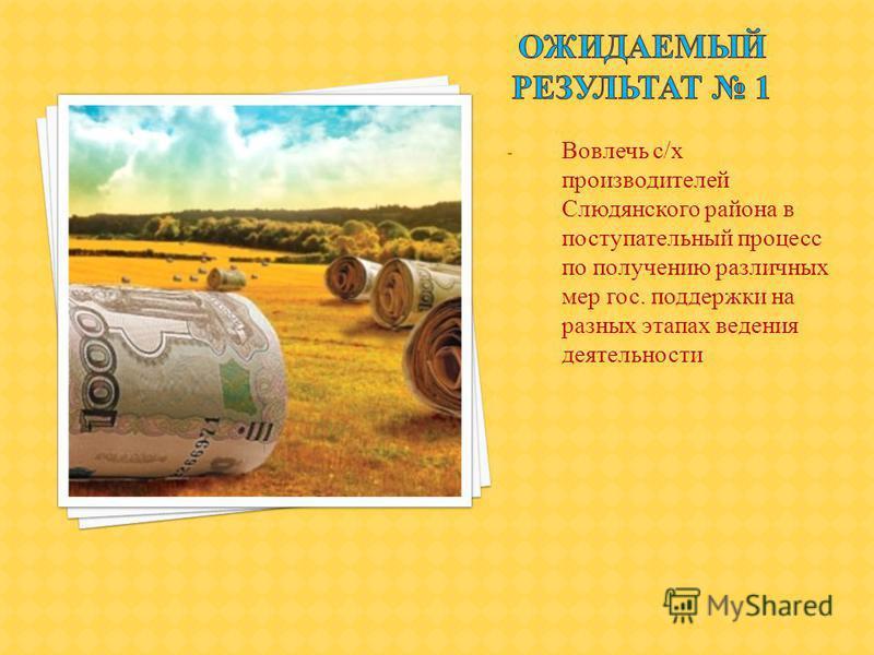 - Вовлечь с/х производителей Слюдянского района в поступательный процесс по получению различных мер гос. поддержки на разных этапах ведения деятельности