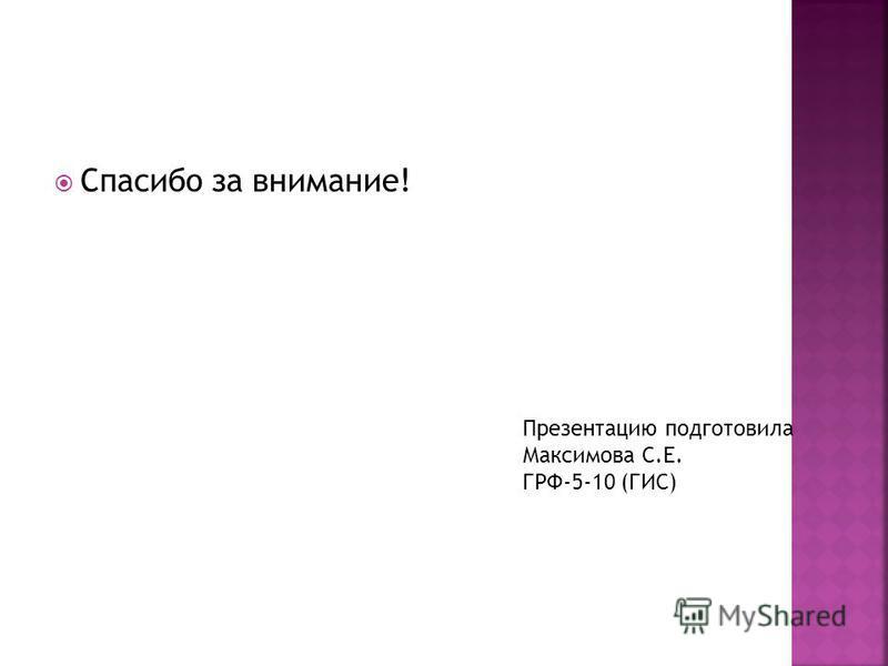 Спасибо за внимание! Презентацию подготовила Максимова С.Е. ГРФ-5-10 (ГИС)