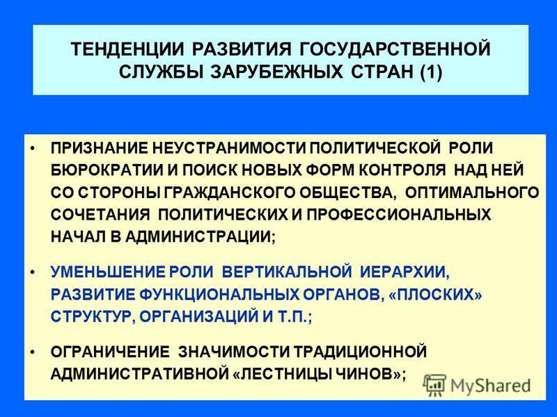 ТЕНДЕНЦИИ РАЗВИТИЯ ГОСУДАРСТВЕННОЙ СЛУЖБЫ ЗАРУБЕЖНЫХ СТРАН (1) ПРИЗНАНИЕ НЕУСТРАНИМОСТИ ПОЛИТИЧЕСКОЙ РОЛИ БЮРОКРАТИИ И ПОИСК НОВЫХ ФОРМ КОНТРОЛЯ НАД НЕЙ СО СТОРОНЫ ГРАЖДАНСКОГО ОБЩЕСТВА, ОПТИМАЛЬНОГО СОЧЕТАНИЯ ПОЛИТИЧЕСКИХ И ПРОФЕССИОНАЛЬНЫХ НАЧАЛ В