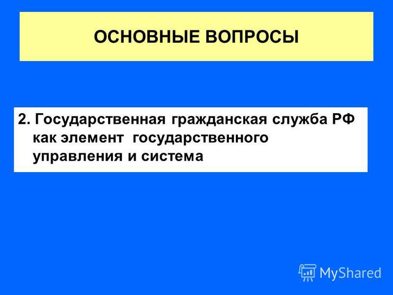 ОСНОВНЫЕ ВОПРОСЫ 2. Государственная гражданская служба РФ как элемент государственного управления и система