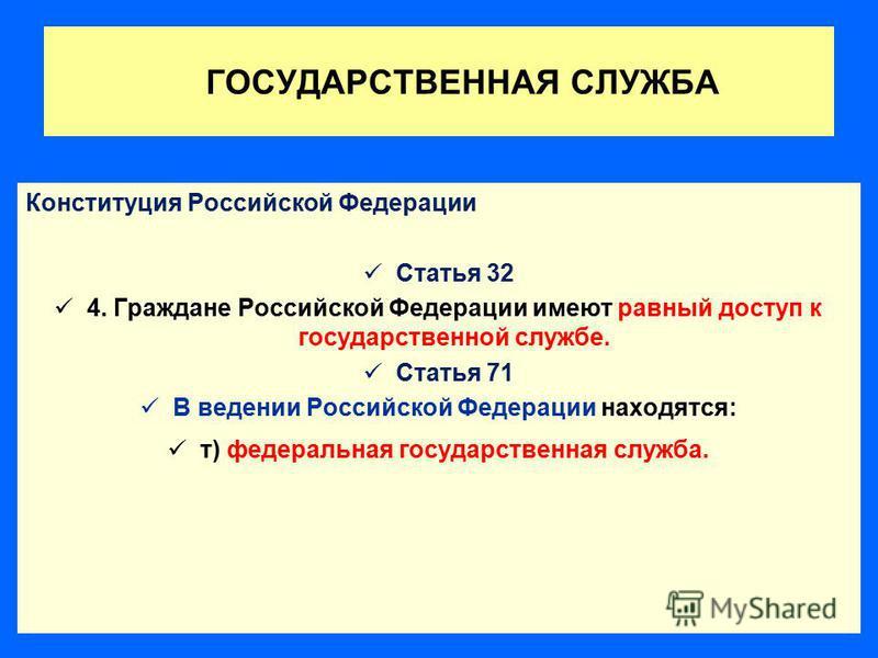 ГОСУДАРСТВЕННАЯ СЛУЖБА Конституция Российской Федерации Статья 32 4. Граждане Российской Федерации имеют равный доступ к государственной службе. Статья 71 В ведении Российской Федерации находятся: т) федеральная государственная служба.