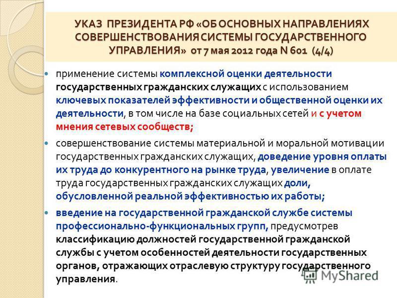 УКАЗ ПРЕЗИДЕНТА РФ « ОБ ОСНОВНЫХ НАПРАВЛЕНИЯХ СОВЕРШЕНСТВОВАНИЯ СИСТЕМЫ ГОСУДАРСТВЕННОГО УПРАВЛЕНИЯ » от 7 мая 2012 года N 601 (4/4) УКАЗ ПРЕЗИДЕНТА РФ « ОБ ОСНОВНЫХ НАПРАВЛЕНИЯХ СОВЕРШЕНСТВОВАНИЯ СИСТЕМЫ ГОСУДАРСТВЕННОГО УПРАВЛЕНИЯ » от 7 мая 2012 г