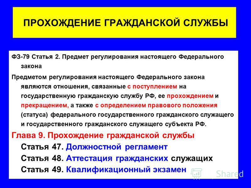ПРОХОЖДЕНИЕ ГРАЖДАНСКОЙ СЛУЖБЫ ФЗ-79 Статья 2. Предмет регулирования настоящего Федерального закона Предметом регулирования настоящего Федерального закона являются отношения, связанные с поступлением на государственную гражданскую службу РФ, ее прохо