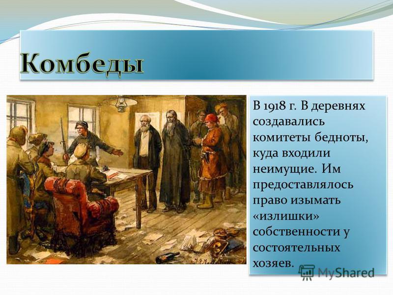 В 1918 г. В деревнях создавались комитеты бедноты, куда входили неимущие. Им предоставлялось право изымать «излишки» собственности у состоятельных хозяев.