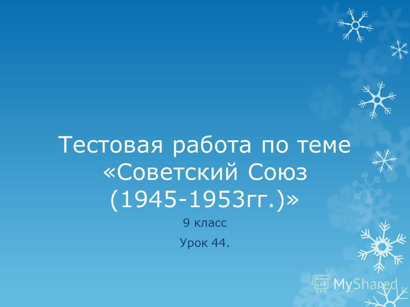 Тестовая работа по теме «Советский Союз (1945-1953 гг.)» 9 класс Урок 44.