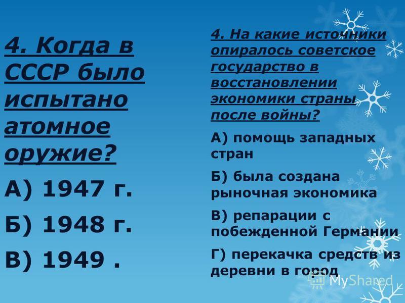 4. Когда в СССР было испытано атомное оружие? А) 1947 г. Б) 1948 г. В) 1949. 4. На какие источники опиралось советское государство в восстановлении экономики страны после войны? А) помощь западных стран Б) была создана рыночная экономика В) репарации