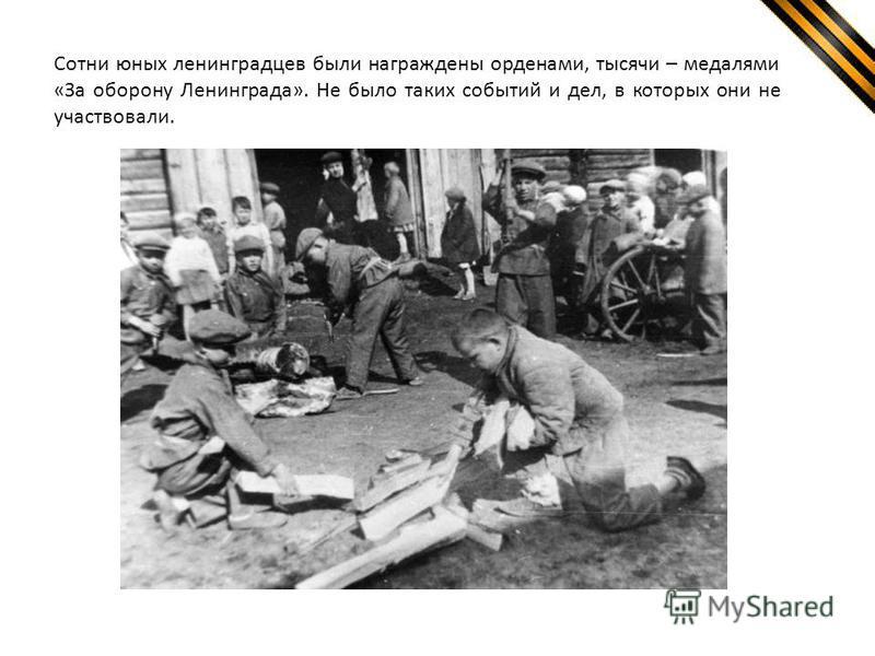 Сотни юных ленинградцев были награждены орденами, тысячи – медалями «За оборону Ленинграда». Не было таких событий и дел, в которых они не участвовали.