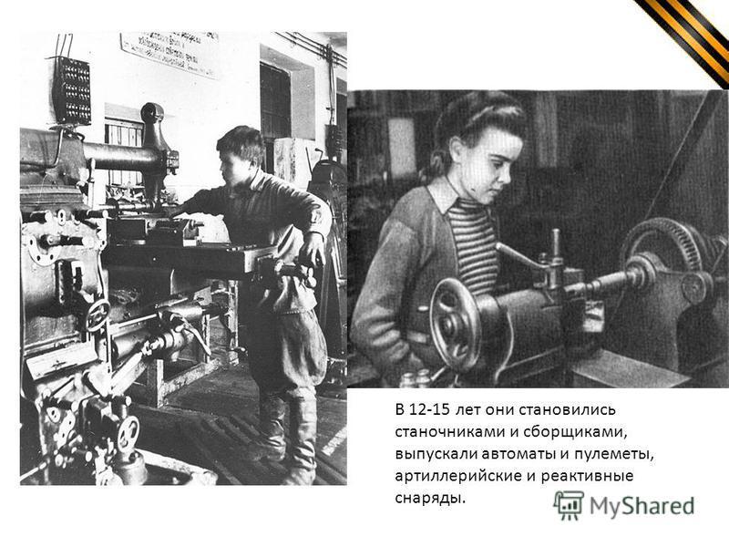 В 12-15 лет они становились станочниками и сборщиками, выпускали автоматы и пулеметы, артиллерийские и реактивные снаряды.