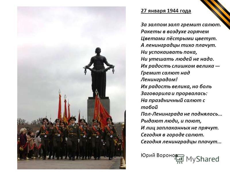 27 января 1944 года За залпом залп гремит салют. Ракеты в воздухе горячем Цветами пёстрыми цветут. А ленинградцы тихо плачут. Ни успокаивать пока, Ни утешать людей не надо. Их радость слишком велика Гремит салют над Ленинградом! Их радость велика, но