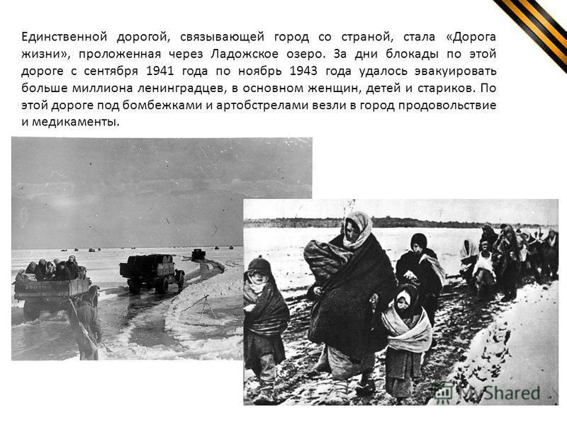 Единственной дорогой, связывающей город со страной, стала «Дорога жизни», проложенная через Ладожское озеро. За дни блокады по этой дороге с сентября 1941 года по ноябрь 1943 года удалось эвакуировать больше миллиона ленинградцев, в основном женщин,