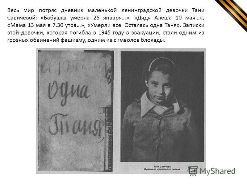 Весь мир потряс дневник маленькой ленинградской девочки Тани Савичевой: «Бабушка умерла 25 января…», «Дядя Алеша 10 мая…», «Мама 13 мая в 7.30 утра…», «Умерли все. Осталась одна Таня». Записки этой девочки, которая погибла в 1945 году в эвакуации, ст