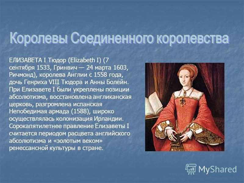 ЕЛИЗАВЕТА I Тюдор (Elizabeth I) (7 сентября 1533, Гринвич 24 марта 1603, Ричмонд), королева Англии с 1558 года, дочь Генриха VIII Тюдора и Анны Болейн. При Елизавете I были укреплены позиции абсолютизма, восстановлена англиканская церковь, разгромлен