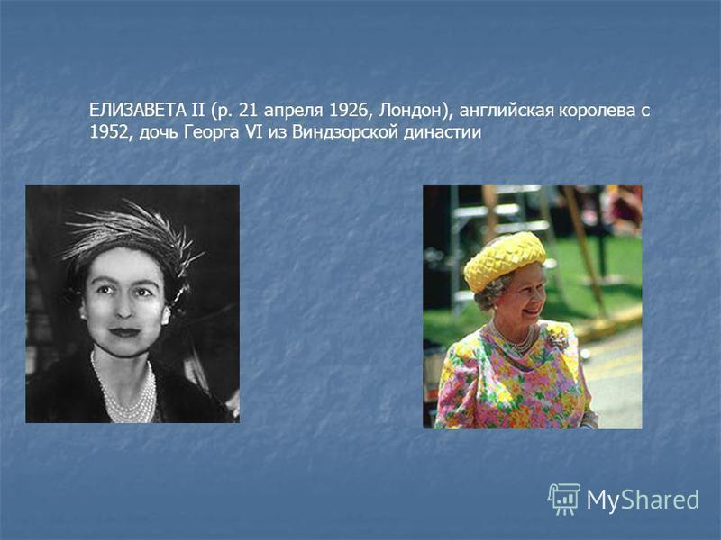 ЕЛИЗАВЕТА II (р. 21 апреля 1926, Лондон), английская королева с 1952, дочь Георга VI из Виндзорской династии