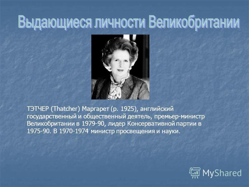ТЭТЧЕР (Thatcher) Маргарет (р. 1925), английский государственный и общественный деятель, премьер-министр Великобритании в 1979-90, лидер Консервативной партии в 1975-90. В 1970-1974 министр просвещения и науки.