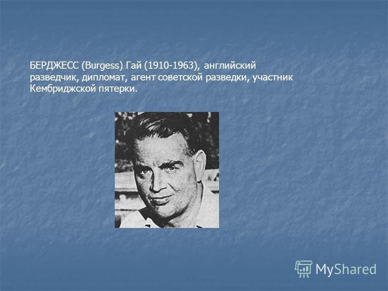 БЕРДЖЕСС (Burgess) Гай (1910-1963), английский разведчик, дипломат, агент советской разведки, участник Кембриджской пятерки.