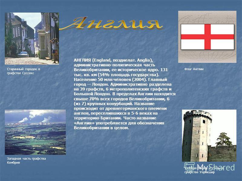 АНГЛИЯ (England, позднелат. Anglia), административно-политическая часть Великобритании, ее историческое ядро. 131 тыс. кв. км (54% площадь государства). Население 50 млн человек (2004). Главный город Лондон. Административно разделена на 39 графств, 6