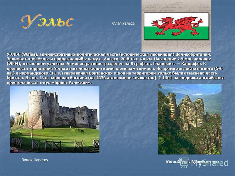 УЭЛЬС (Wales), административно-политическая часть (историческая провинция) Великобритании. Занимает п-ов Уэльс и прилегающий к нему о. Англси. 20,8 тыс. кв.км. Население 2,9 млн человек (2004), в основном уэльсцы. Административно разделен на 8 графст