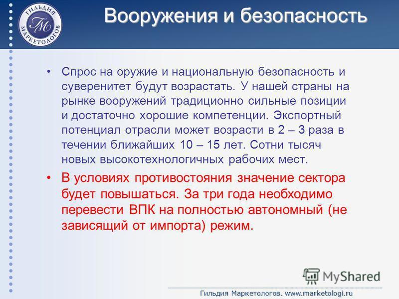 Гильдия Маркетологов. www.marketologi.ru Вооружения и безопасность Спрос на оружие и национальную безопасность и суверенитет будут возрастать. У нашей страны на рынке вооружений традиционно сильные позиции и достаточно хорошие компетенции. Экспортный