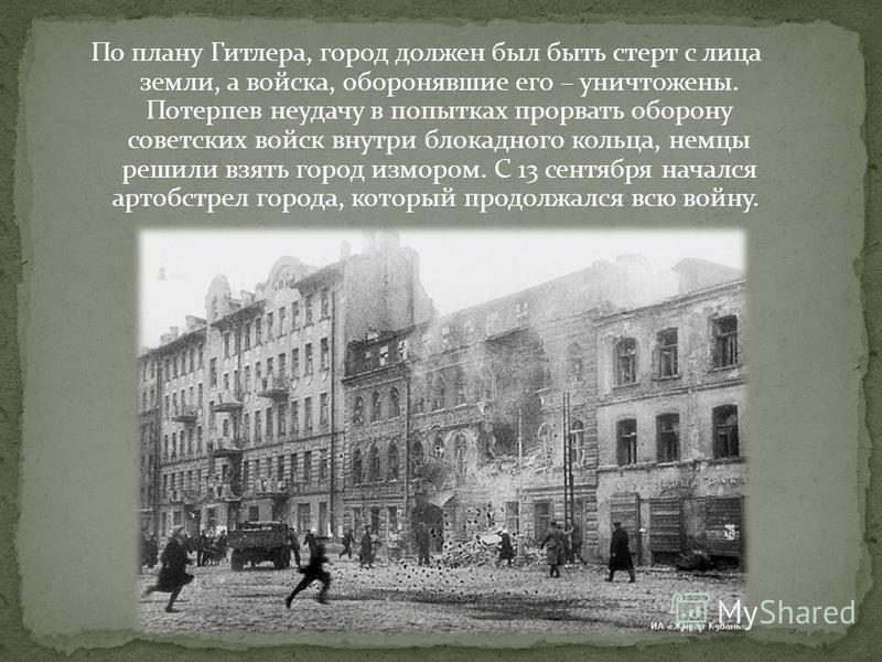 По плану Гитлера, город должен был быть стерт с лица земли, а войска, оборонявшие его – уничтожены. Потерпев неудачу в попытках прорвать оборону советских войск внутри блокадного кольца, немцы решили взять город измором. С 13 сентября начался артобст