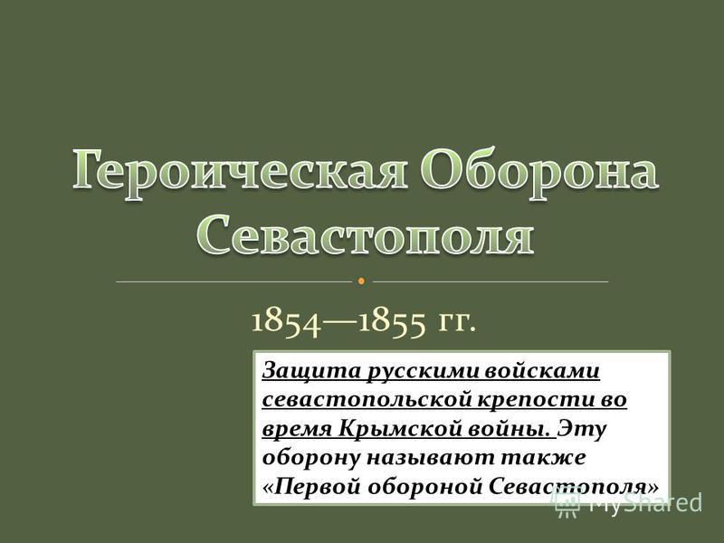 18541855 гг. Защита русскими войсками севастопольской крепости во время Крымской войны. Эту оборону называют также «Первой обороной Севастополя»