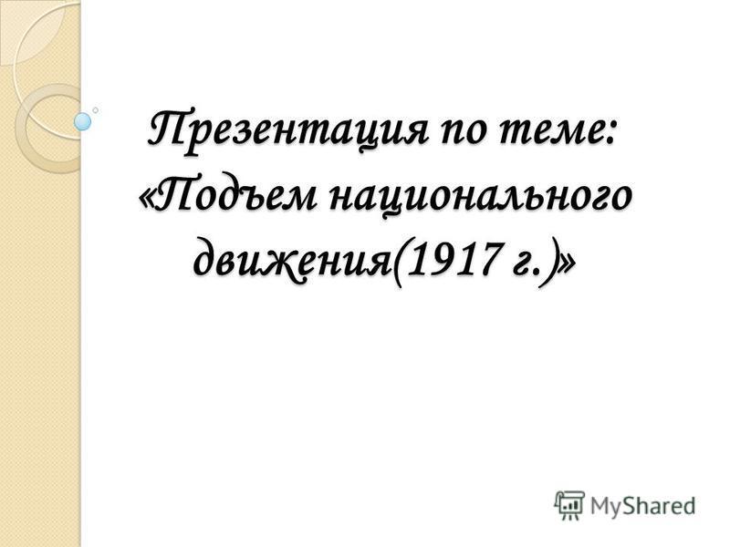 Презентация по теме: «Подъем национального движения(1917 г.)»