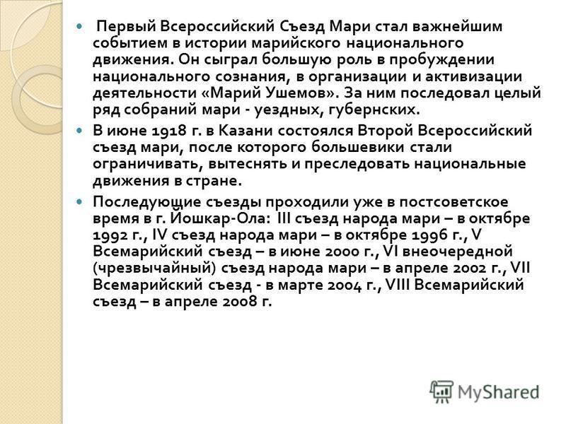 Первый Всероссийский Съезд Мари стал важнейшим событием в истории марийского национального движения. Он сыграл большую роль в пробуждении национального сознания, в организации и активизации деятельности « Марий Ушемов ». За ним последовал целый ряд с