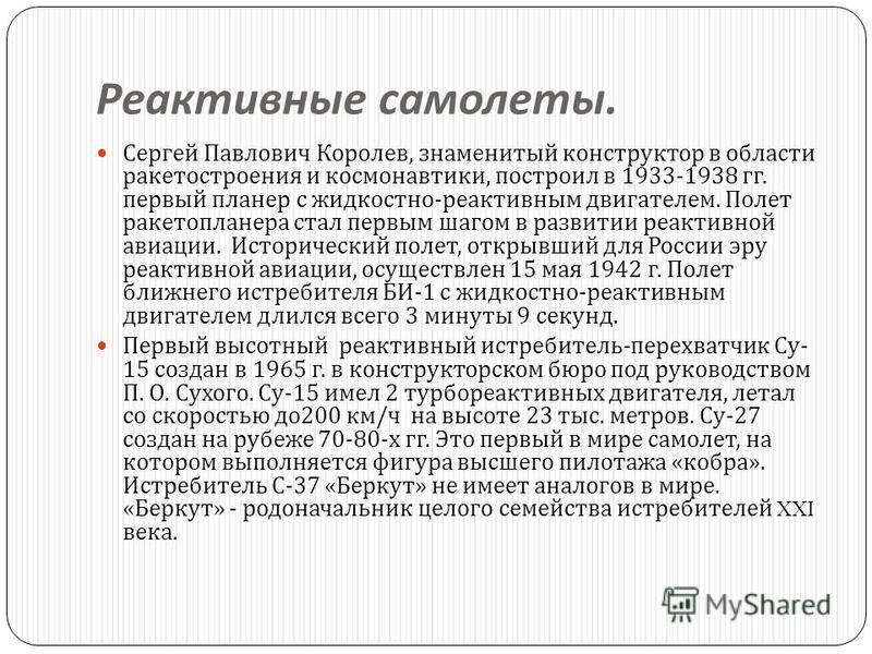 Реактивные самолеты. Сергей Павлович Королев, знаменитый конструктор в области ракетостроения и космонавтики, построил в 1933-1938 гг. первый планер с жидкостно - реактивным двигателем. Полет ракеты планера стал первым шагом в развитии реактивной ави