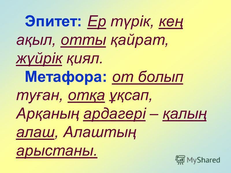 Эпитет: Ер түрік, кең ақыл, отты қайрат, жүйрік қиял. Метафора: от болып туған, отқа ұқсап, Арқаның ардагері – қалың алаш, Алаштың арыстаны.