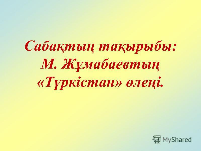 Сабақтың тақырыбы: М. Жұмабаевтың «Түркістан» өлеңі.