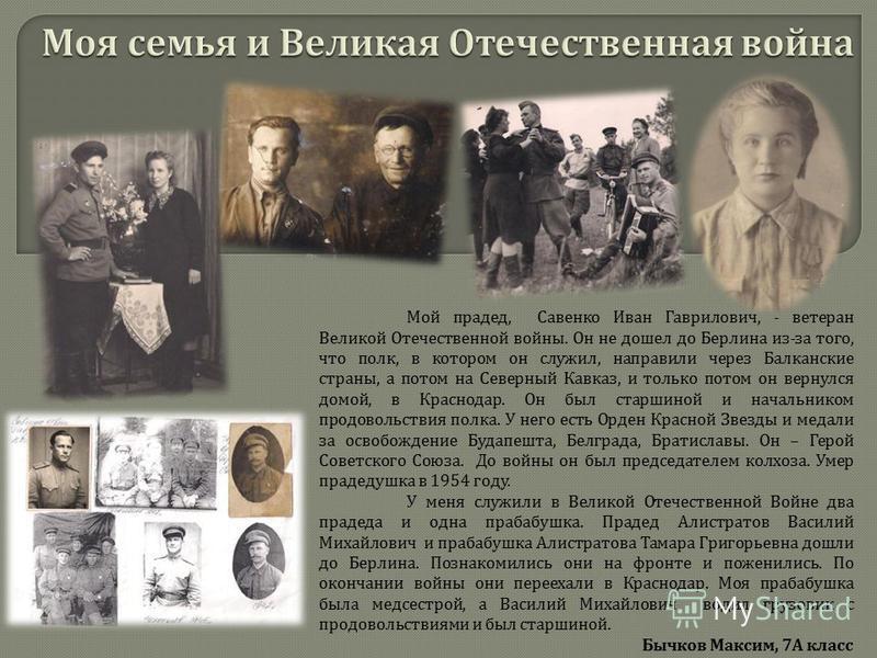 Мой прадед, Савенко Иван Гаврилович, - ветеран Великой Отечественной войны. Он не дошел до Берлина из - за того, что полк, в котором он служил, направили через Балканские страны, а потом на Северный Кавказ, и только потом он вернулся домой, в Краснод